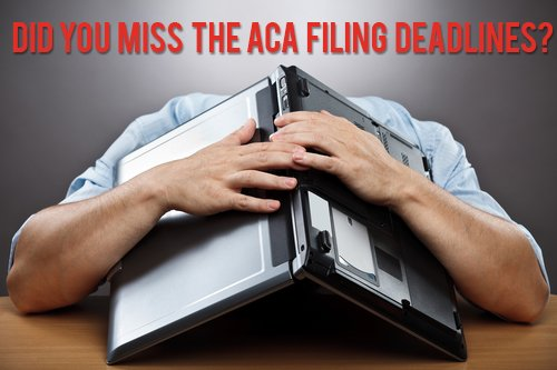 Did you miss the Affordable Care Act Filing deadlines